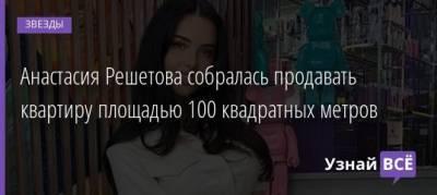 Анастасия Решетова собралась продавать квартиру площадью 100 квадратных метров