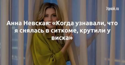 Анна Невская: «Когда узнавали, что я снялась в ситкоме, крутили у виска»