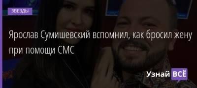 Ярослав Сумишевский вспомнил, как бросил жену при помощи СМС