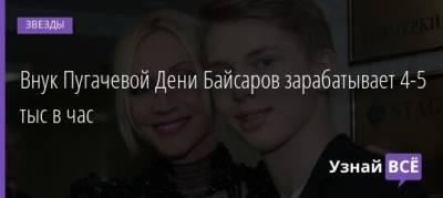 Внук Пугачевой Дени Байсаров зарабатывает 4-5 тыс в час